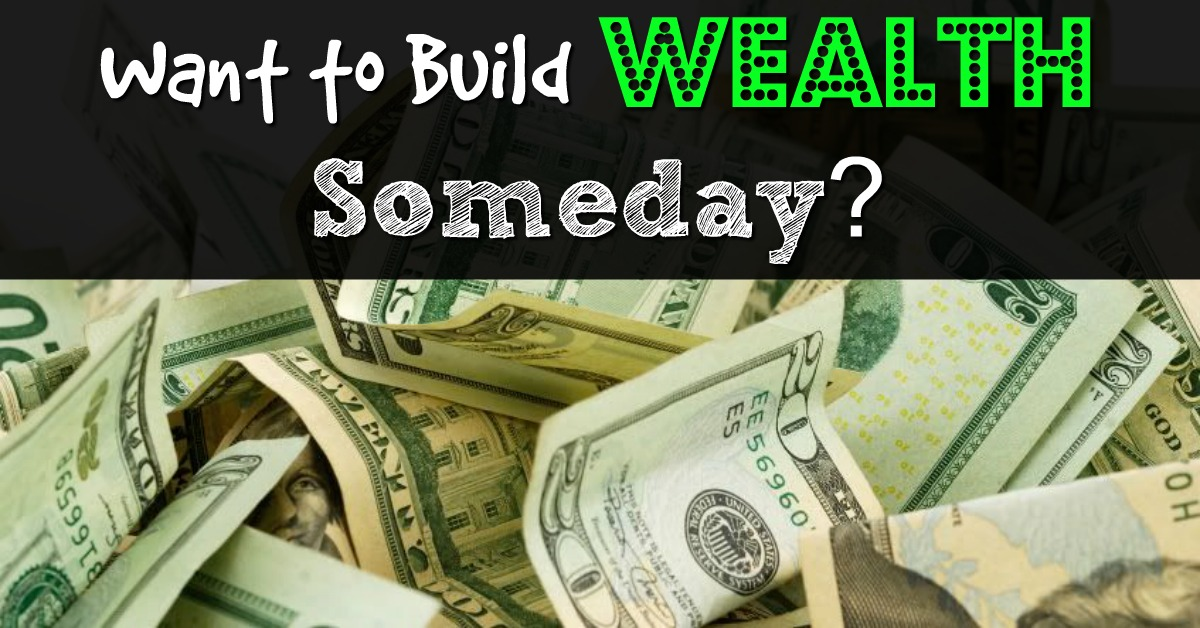 Want To Build Wealth Someday?